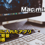 Macmini購入 最初に入れたおすすめアプリと購入背景とその